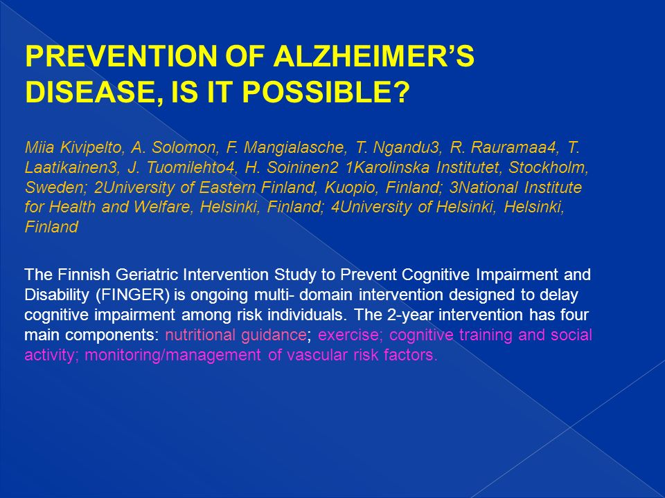 PREVENTION OF ALZHEIMERS DISEASE, IS IT POSSIBLE? Miia Kivipelto, A. Solomon, F. Mangialasche, T. Ngandu3, R. Rauramaa4, T. Laatikainen3, J. Tuomileht