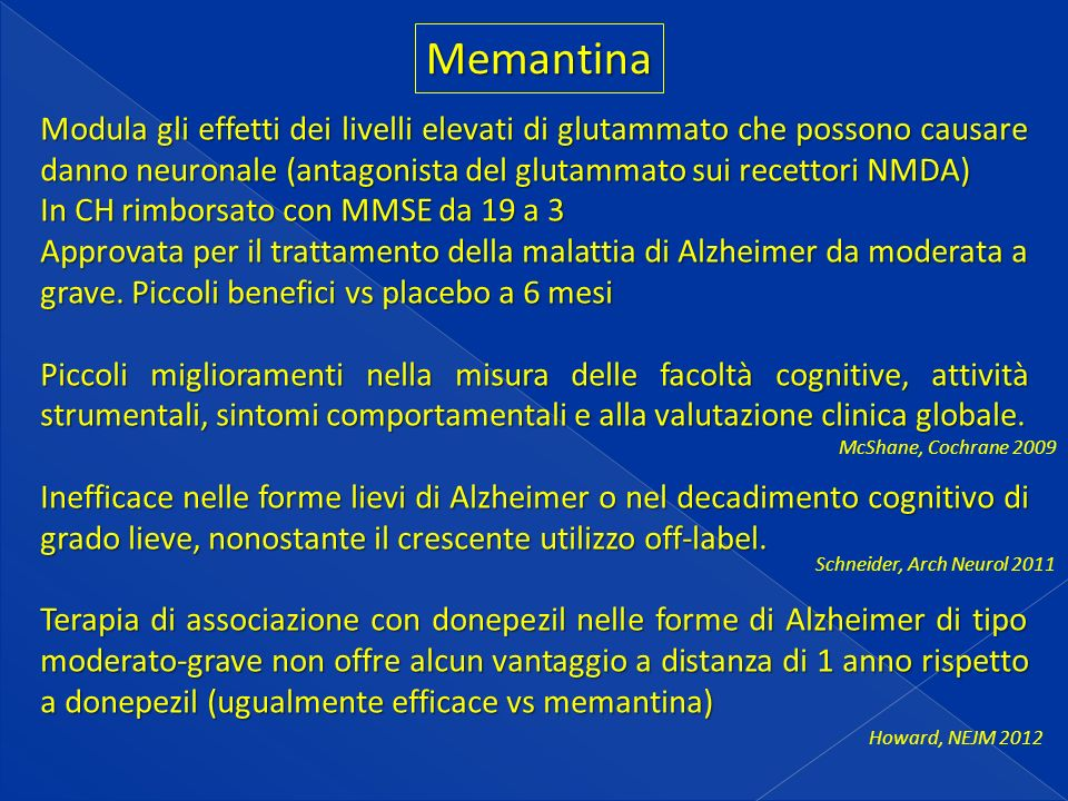 Memantina Modula gli effetti dei livelli elevati di glutammato che possono causare danno neuronale (antagonista del glutammato sui recettori NMDA) In CH rimborsato con MMSE da 19 a 3 Approvata per il trattamento della malattia di Alzheimer da moderata a grave.