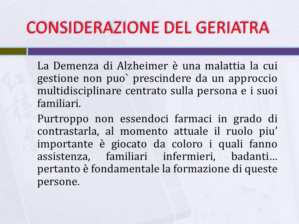 CONSIDERAZIONE DEL GERIATRA La Demenza di Alzheimer è una malattia la cui gestione non puo` prescindere da un approccio multidisciplinare centrato sulla persona e i suoi familiari.