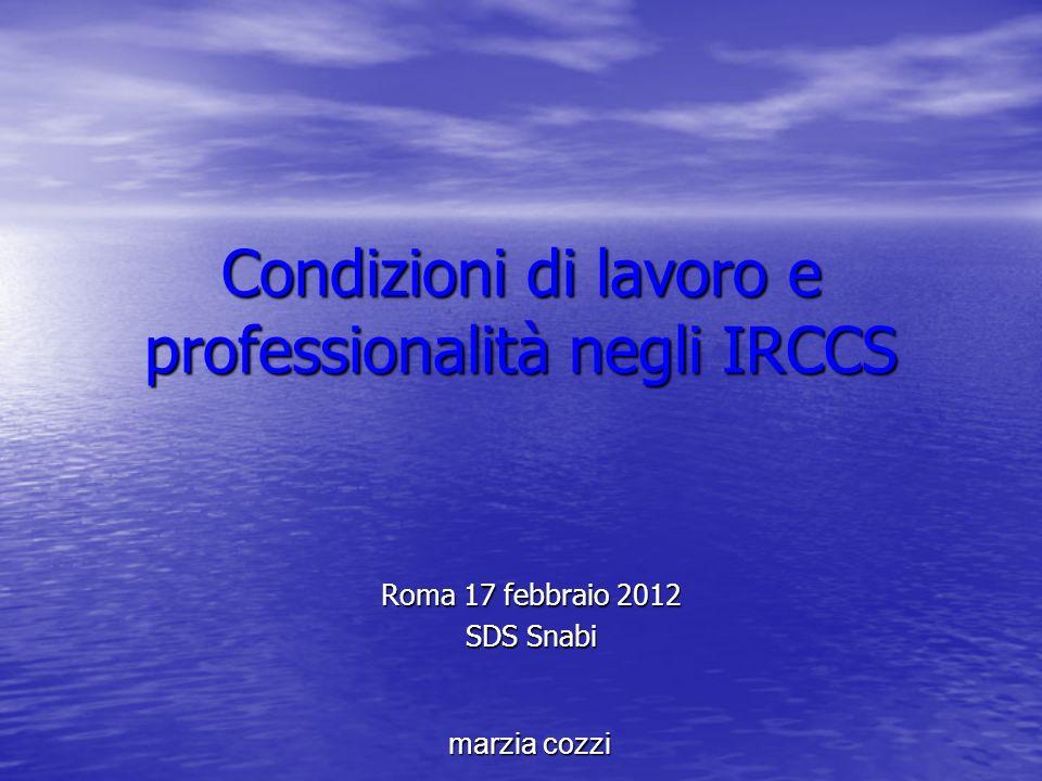 Condizioni di lavoro e professionalità negli IRCCS Roma 17 febbraio 2012 SDS Snabi marzia cozzi
