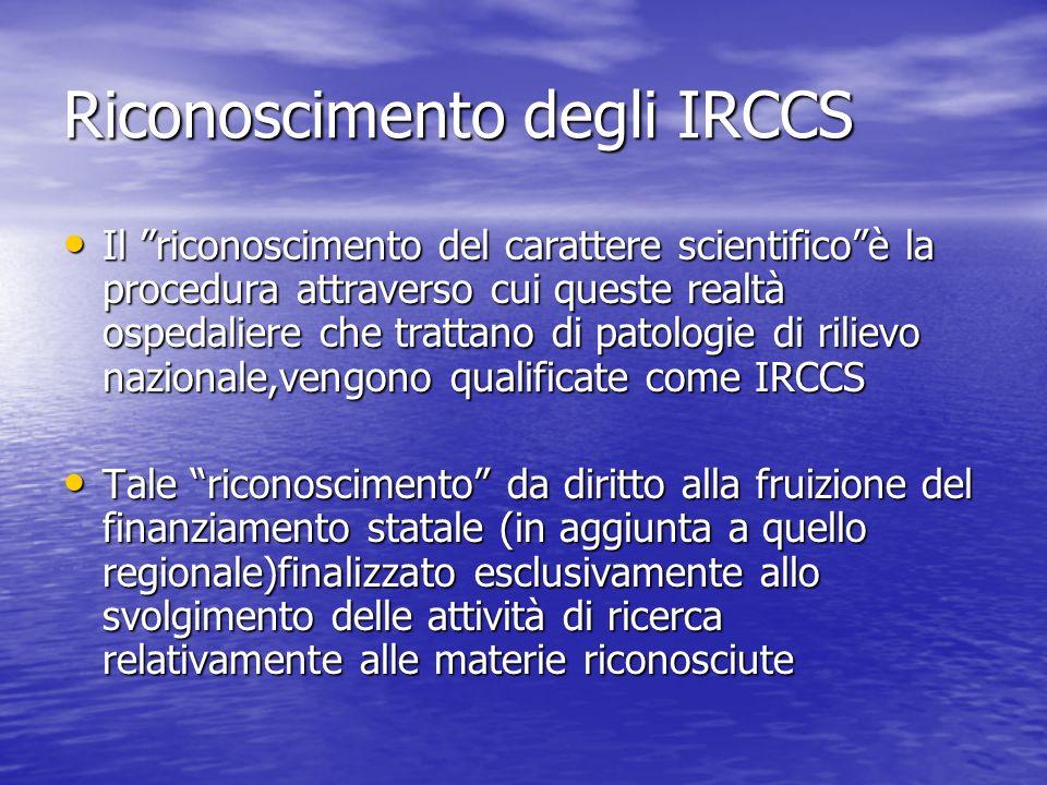 Riconoscimento degli IRCCS Il riconoscimento del carattere scientificoè la procedura attraverso cui queste realtà ospedaliere che trattano di patologie di rilievo nazionale,vengono qualificate come IRCCS Il riconoscimento del carattere scientificoè la procedura attraverso cui queste realtà ospedaliere che trattano di patologie di rilievo nazionale,vengono qualificate come IRCCS Tale riconoscimento da diritto alla fruizione del finanziamento statale (in aggiunta a quello regionale)finalizzato esclusivamente allo svolgimento delle attività di ricerca relativamente alle materie riconosciute Tale riconoscimento da diritto alla fruizione del finanziamento statale (in aggiunta a quello regionale)finalizzato esclusivamente allo svolgimento delle attività di ricerca relativamente alle materie riconosciute