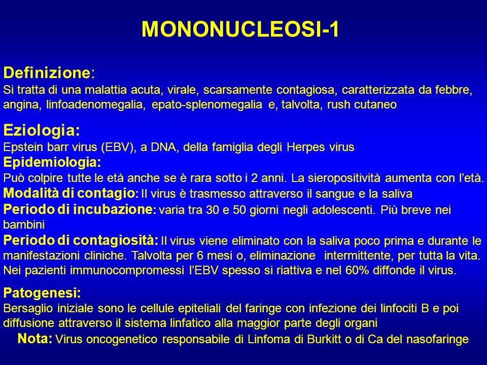 MONONUCLEOSI-1 Definizione: Si tratta di una malattia acuta, virale, scarsamente contagiosa, caratterizzata da febbre, angina, linfoadenomegalia, epat