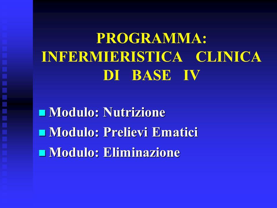 PROGRAMMA: INFERMIERISTICA CLINICA DI BASE IV Modulo: Nutrizione Modulo: Nutrizione Modulo: Prelievi Ematici Modulo: Prelievi Ematici Modulo: Eliminaz