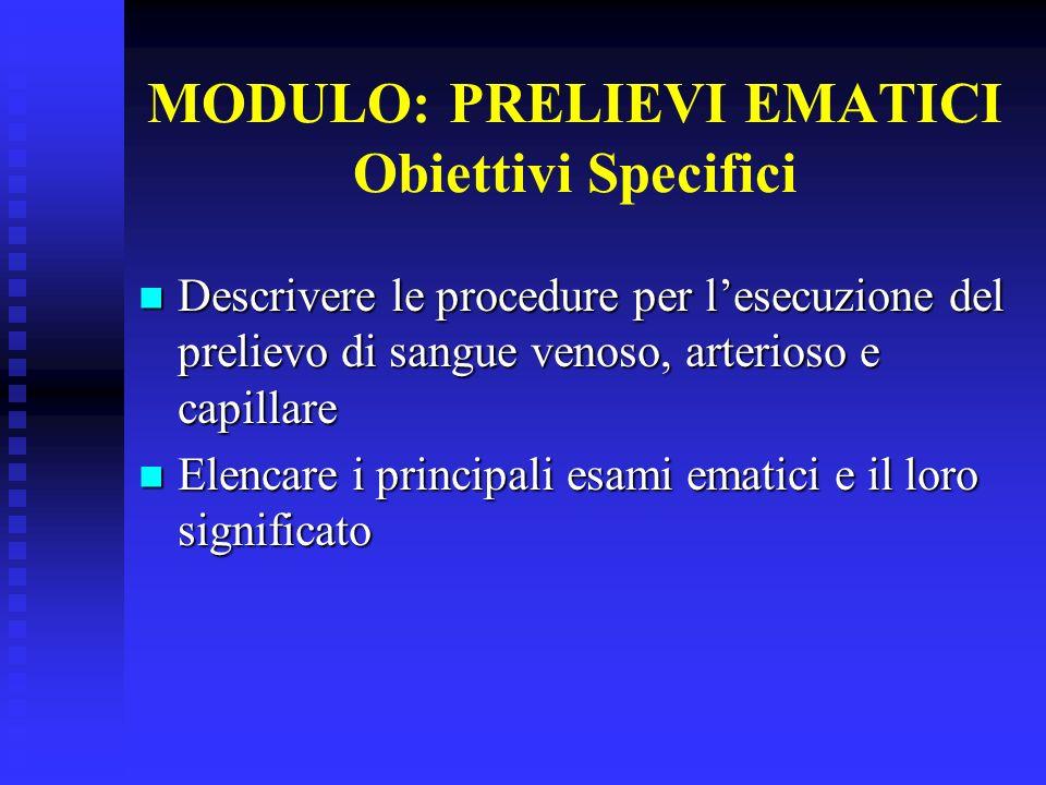 MODULO: PRELIEVI EMATICI Obiettivi Specifici Descrivere le procedure per lesecuzione del prelievo di sangue venoso, arterioso e capillare Descrivere l