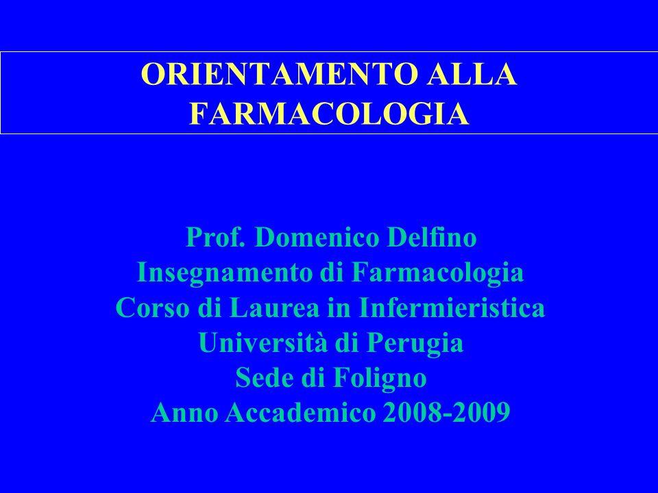 ORIENTAMENTO ALLA FARMACOLOGIA Prof. Domenico Delfino Insegnamento di Farmacologia Corso di Laurea in Infermieristica Università di Perugia Sede di Fo