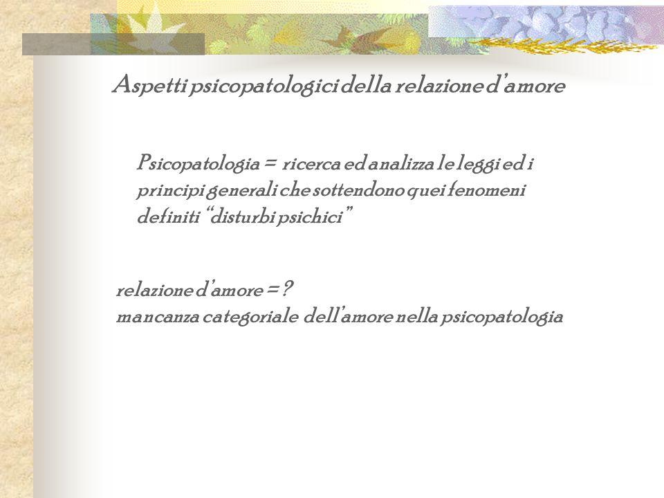 Psicopatologia = ricerca ed analizza le leggi ed i principi generali che sottendono quei fenomeni definiti disturbi psichici relazione damore = ? manc
