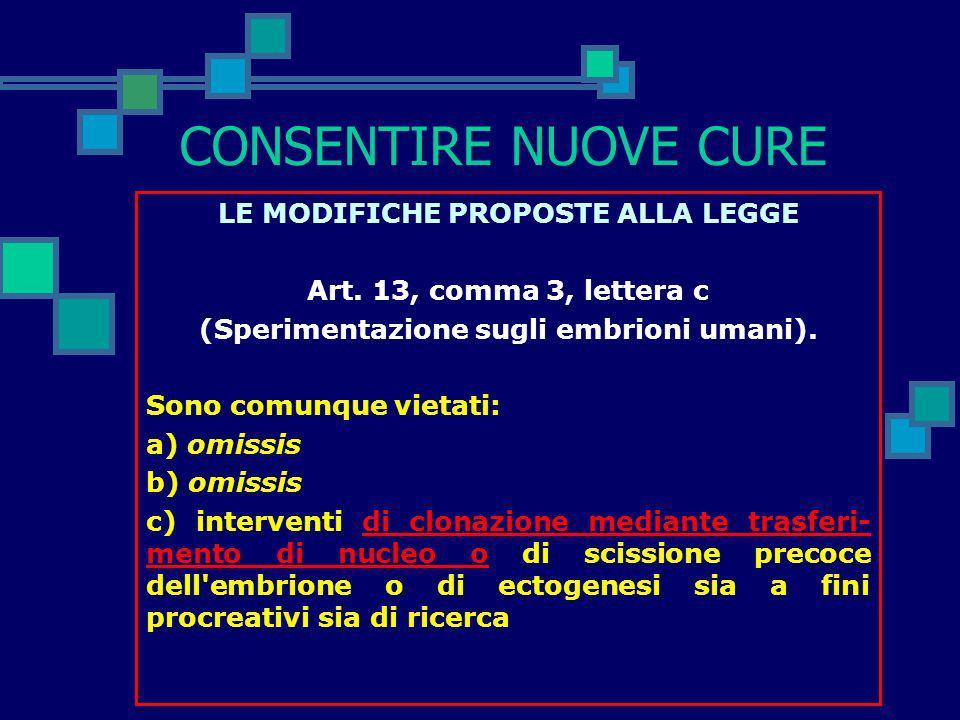 CONSENTIRE NUOVE CURE LE MODIFICHE PROPOSTE ALLA LEGGE Art. 13, comma 2 (Sperimentazione sugli embrioni umani). La ricerca clinica e sperimentale su c