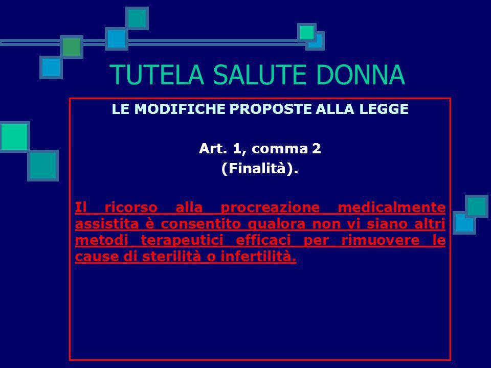 TUTELA SALUTE DONNA LE MODIFICHE PROPOSTE ALLA LEGGE Art. 1, comma 1 (Finalità). Al fine di favorire la soluzione dei problemi riproduttivi derivanti