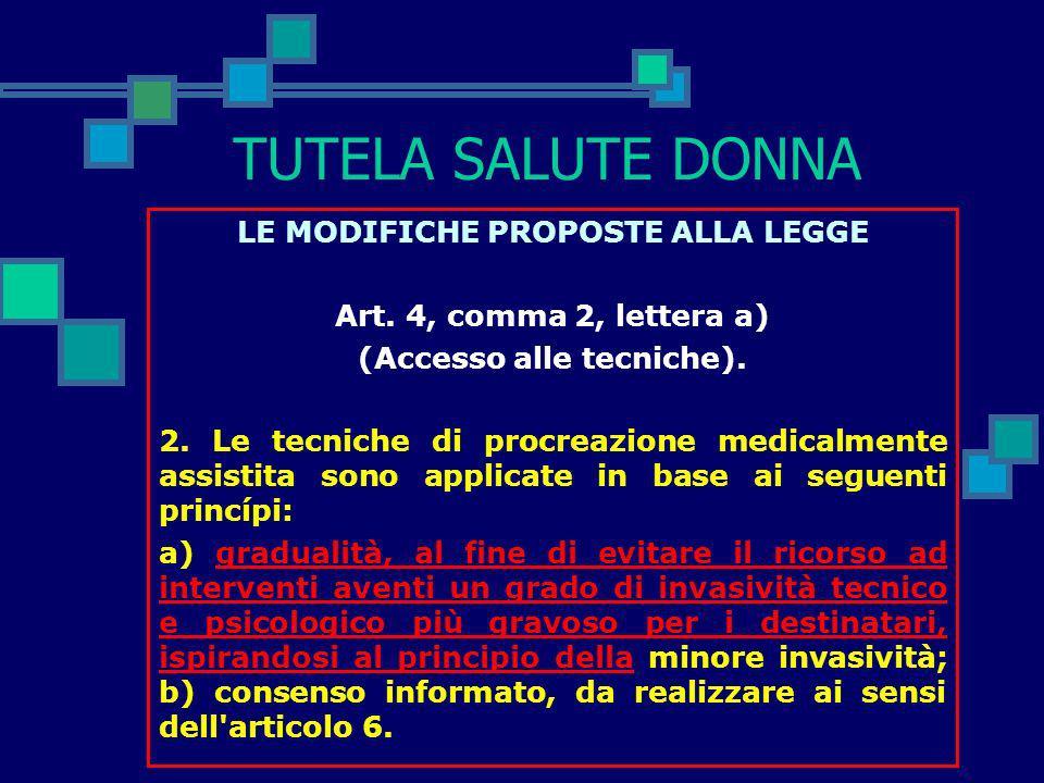 TUTELA SALUTE DONNA LE MODIFICHE PROPOSTE ALLA LEGGE Art. 4, comma 1 (Accesso alle tecniche). Il ricorso alle tecniche di procreazione medicalmente as