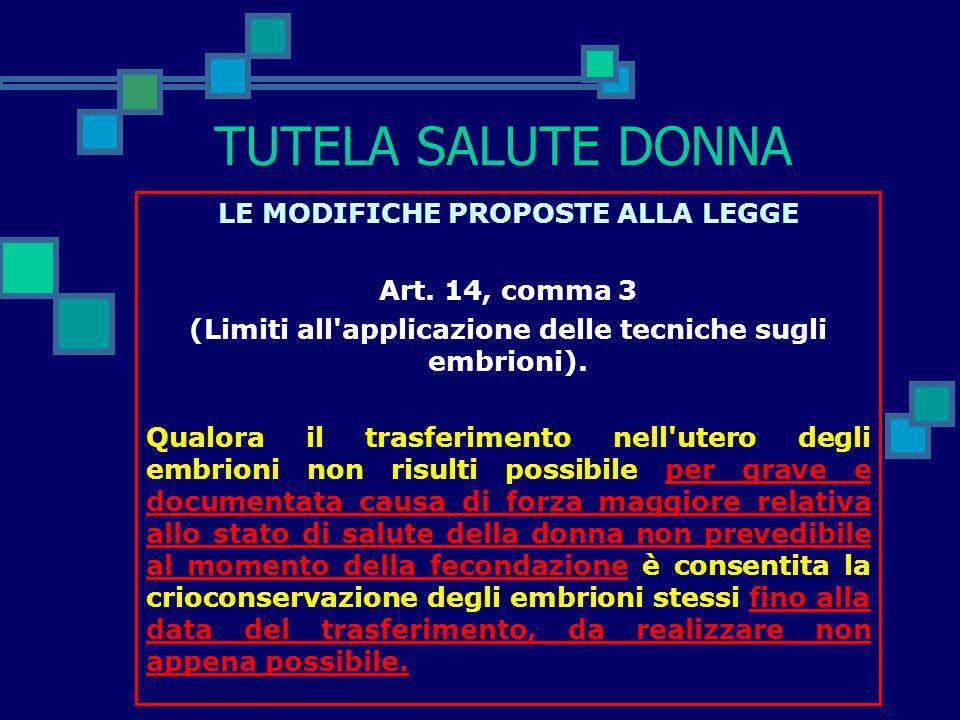 TUTELA SALUTE DONNA LE MODIFICHE PROPOSTE ALLA LEGGE Art. 14, comma 2 (Limiti all'applicazione delle tecniche sugli embrioni). Le tecniche di produzio