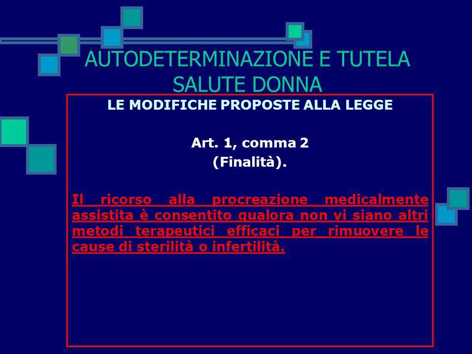 AUTODETERMINAZIONE E TUTELA SALUTE DONNA LE MODIFICHE PROPOSTE ALLA LEGGE Art. 1, comma 1 (Finalità). Al fine di favorire la soluzione dei problemi ri