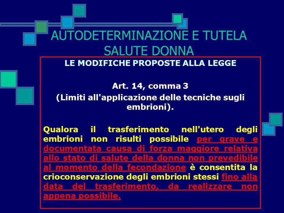 AUTODETERMINAZIONE E TUTELA SALUTE DONNA LE MODIFICHE PROPOSTE ALLA LEGGE Art. 14, comma 2 (Limiti all'applicazione delle tecniche sugli embrioni). Le