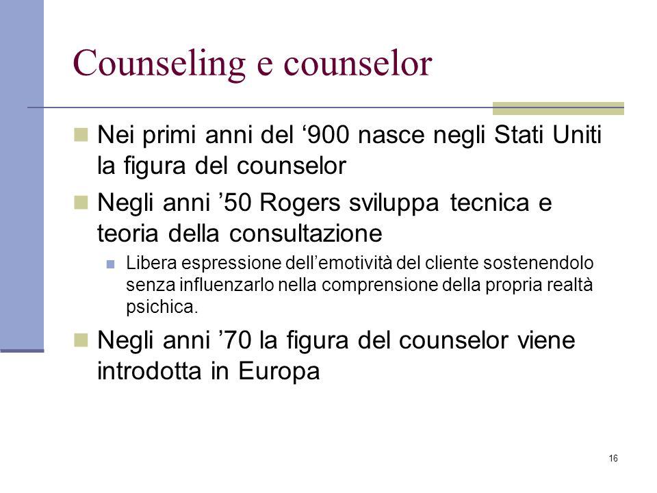 16 Counseling e counselor Nei primi anni del 900 nasce negli Stati Uniti la figura del counselor Negli anni 50 Rogers sviluppa tecnica e teoria della