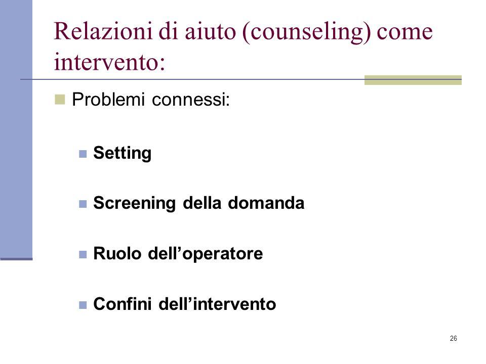 26 Relazioni di aiuto (counseling) come intervento: Problemi connessi: Setting Screening della domanda Ruolo delloperatore Confini dellintervento
