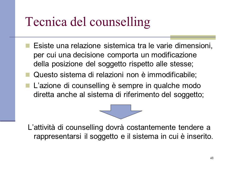 48 Tecnica del counselling Esiste una relazione sistemica tra le varie dimensioni, per cui una decisione comporta un modificazione della posizione del