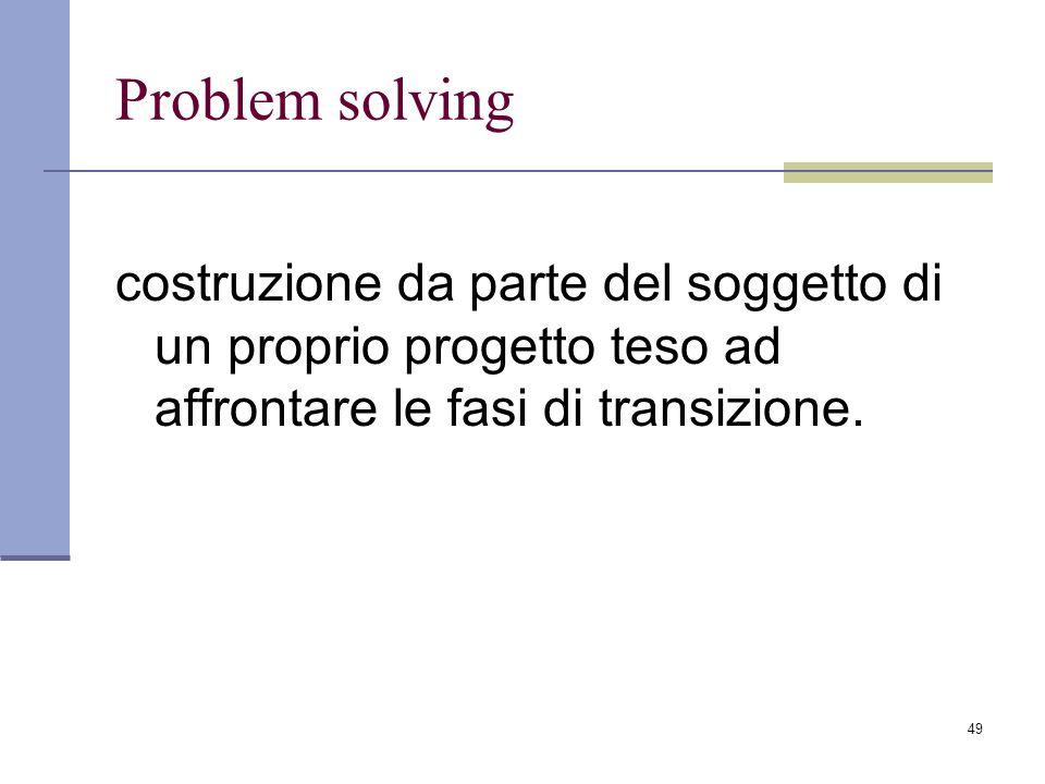49 Problem solving costruzione da parte del soggetto di un proprio progetto teso ad affrontare le fasi di transizione.
