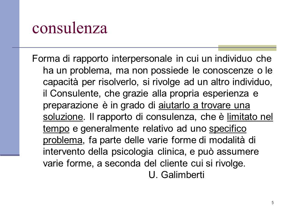 5 consulenza Forma di rapporto interpersonale in cui un individuo che ha un problema, ma non possiede le conoscenze o le capacità per risolverlo, si r
