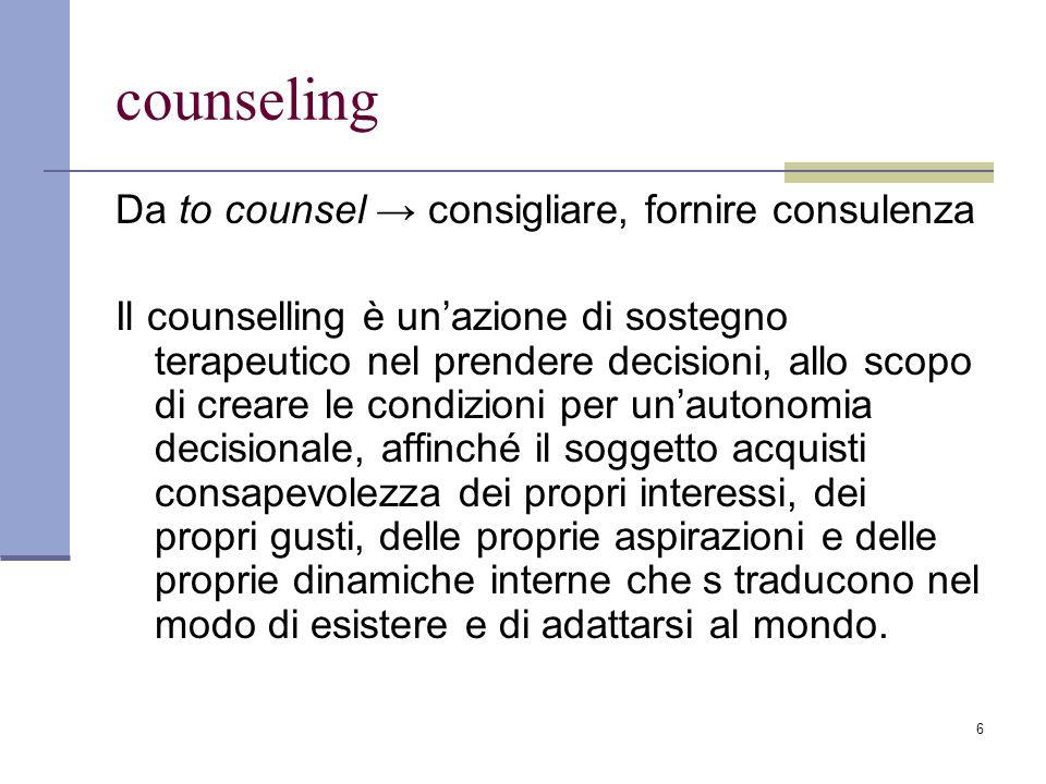 6 counseling Da to counsel consigliare, fornire consulenza Il counselling è unazione di sostegno terapeutico nel prendere decisioni, allo scopo di cre