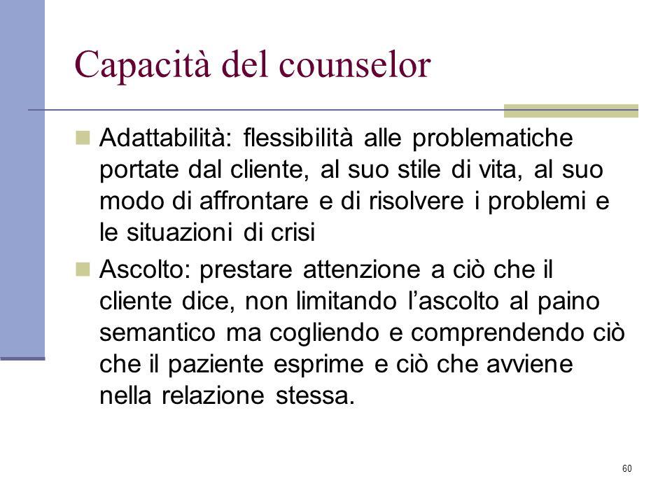 60 Capacità del counselor Adattabilità: flessibilità alle problematiche portate dal cliente, al suo stile di vita, al suo modo di affrontare e di riso