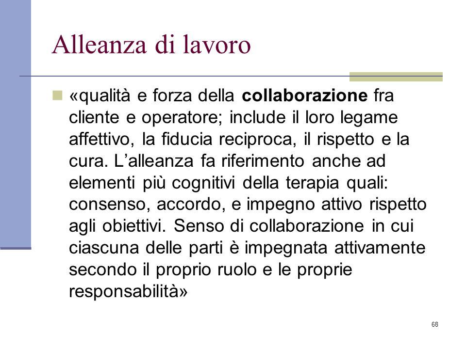 68 Alleanza di lavoro «qualità e forza della collaborazione fra cliente e operatore; include il loro legame affettivo, la fiducia reciproca, il rispet