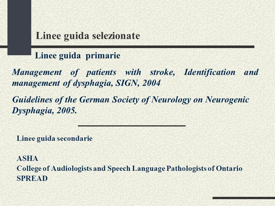 Linee guida selezionate Linee guida secondarie ASHA College of Audiologists and Speech Language Pathologists of Ontario SPREAD Linee guida primarie Management of patients with stroke, Identification and management of dysphagia, SIGN, 2004 Guidelines of the German Society of Neurology on Neurogenic Dysphagia, 2005.