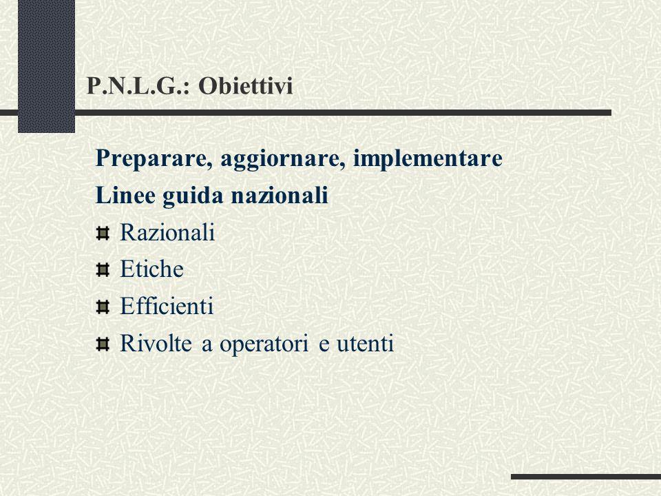 P.N.L.G.: Obiettivi Preparare, aggiornare, implementare Linee guida nazionali Razionali Etiche Efficienti Rivolte a operatori e utenti