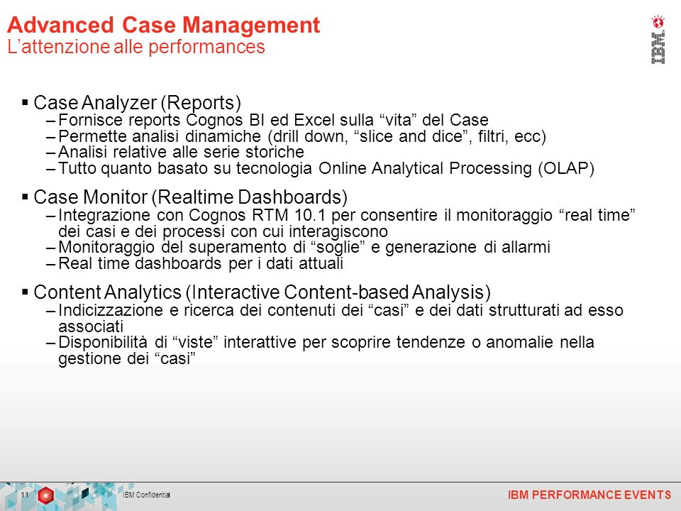 IBM PERFORMANCE EVENTS Case Analyzer (Reports) –Fornisce reports Cognos BI ed Excel sulla vita del Case –Permette analisi dinamiche (drill down, slice