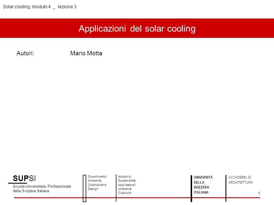 Applicazioni del solar cooling Autori:Mario Motta SUPSI Scuola Universitaria Professionale della Svizzera Italiana Dipartimento Ambiente Costruzioni e