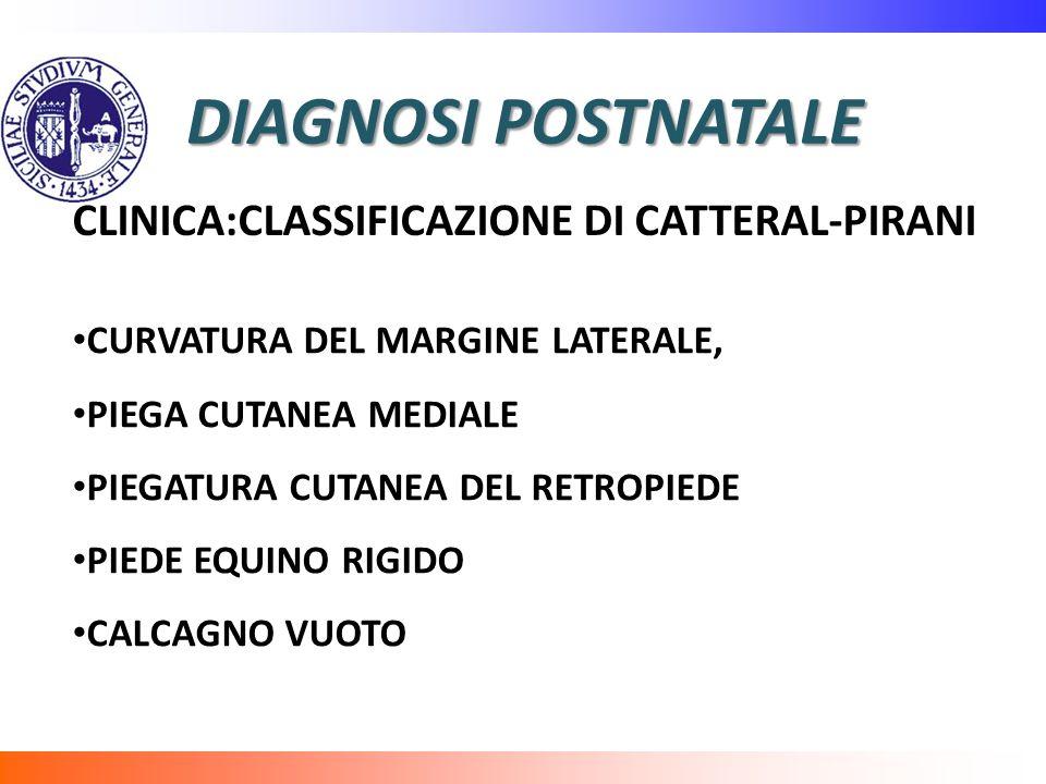 DIAGNOSI POSTNATALE CLINICA:CLASSIFICAZIONE DI CATTERAL-PIRANI CURVATURA DEL MARGINE LATERALE, PIEGA CUTANEA MEDIALE PIEGATURA CUTANEA DEL RETROPIEDE