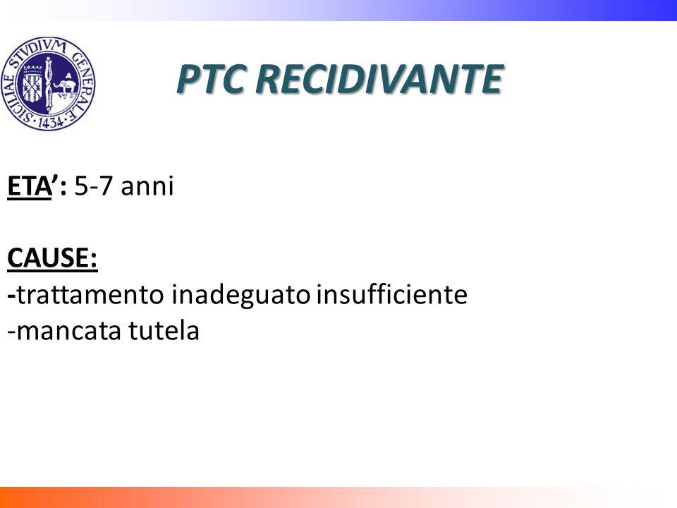 PTC RECIDIVANTE ETA: 5-7 anni CAUSE: -trattamento inadeguato insufficiente -mancata tutela
