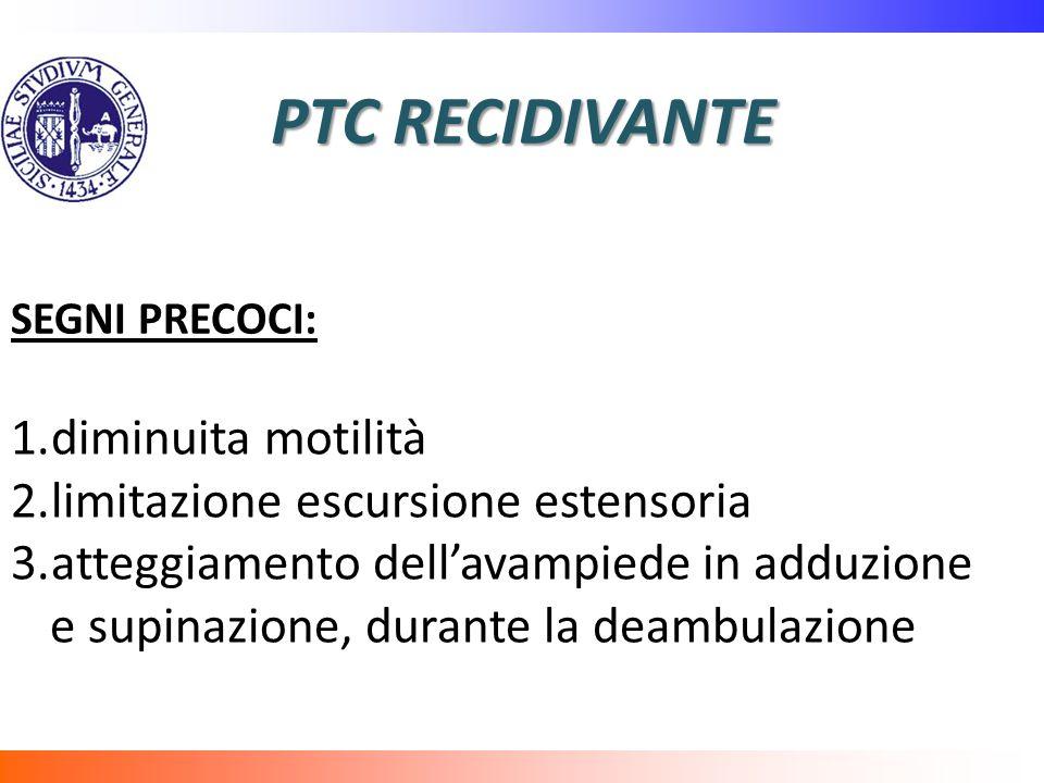 PTC RECIDIVANTE SEGNI PRECOCI: 1.diminuita motilità 2.limitazione escursione estensoria 3.atteggiamento dellavampiede in adduzione e supinazione, dura