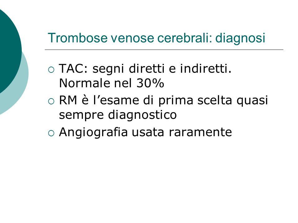 Trombose venose cerebrali: diagnosi TAC: segni diretti e indiretti. Normale nel 30% RM è lesame di prima scelta quasi sempre diagnostico Angiografia u