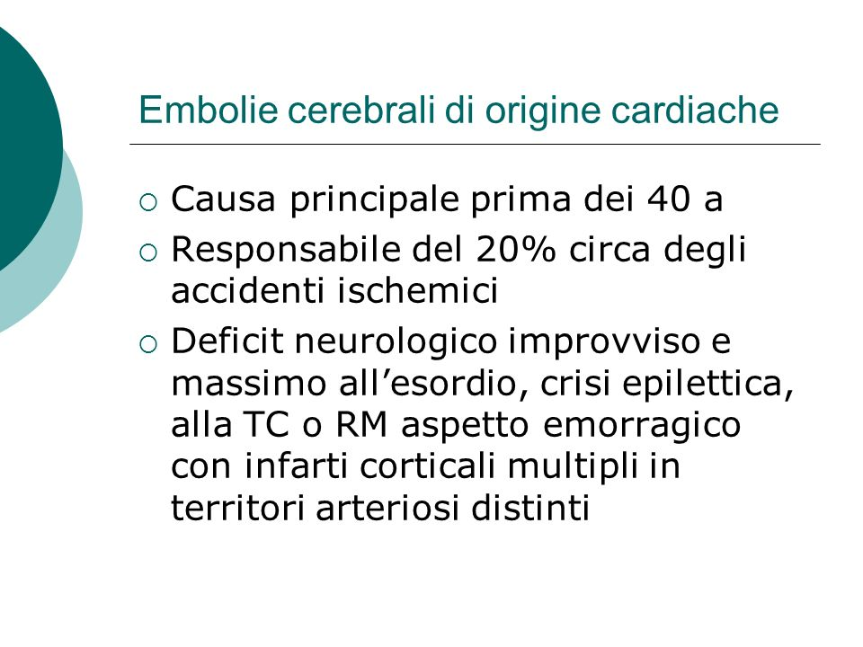 Embolie cerebrali di origine cardiache Causa principale prima dei 40 a Responsabile del 20% circa degli accidenti ischemici Deficit neurologico improv