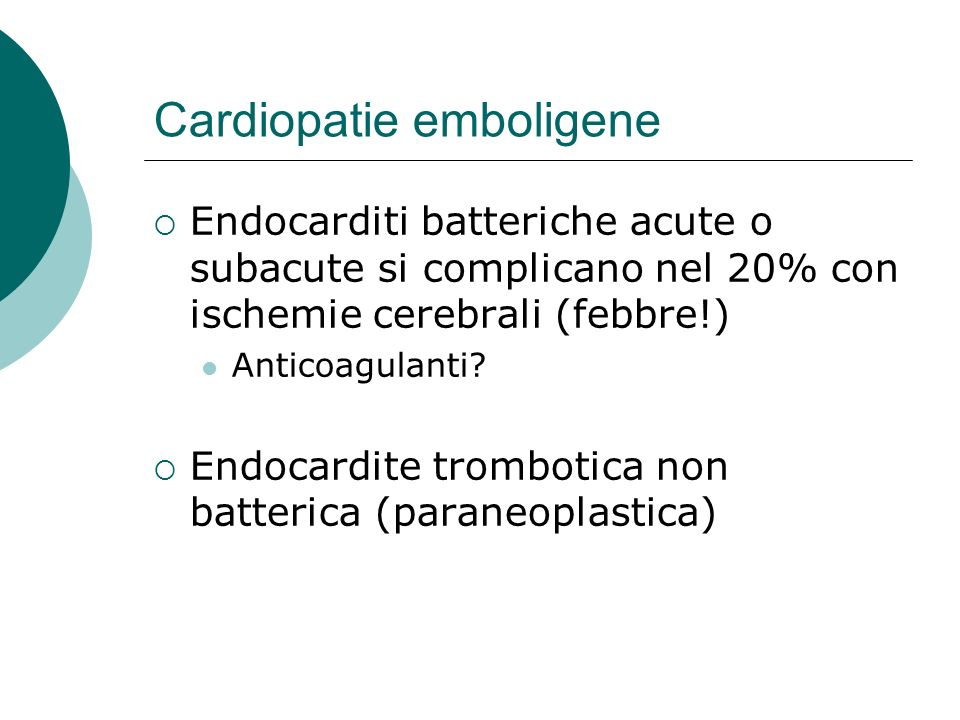 Cardiopatie emboligene Endocarditi batteriche acute o subacute si complicano nel 20% con ischemie cerebrali (febbre!) Anticoagulanti? Endocardite trom