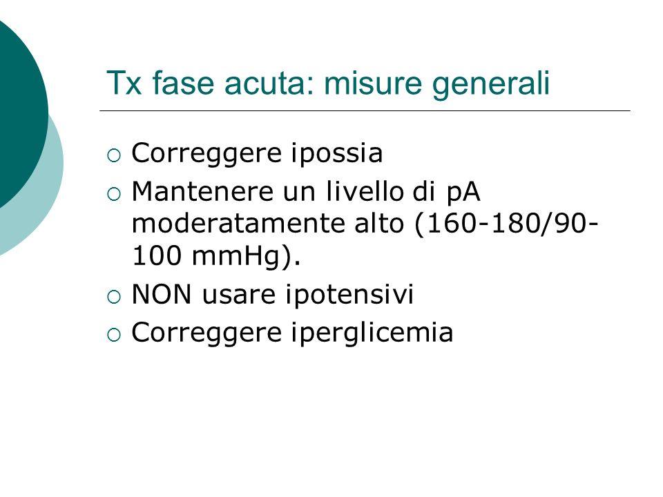 Tx fase acuta: misure generali Correggere ipossia Mantenere un livello di pA moderatamente alto (160-180/90- 100 mmHg). NON usare ipotensivi Corregger