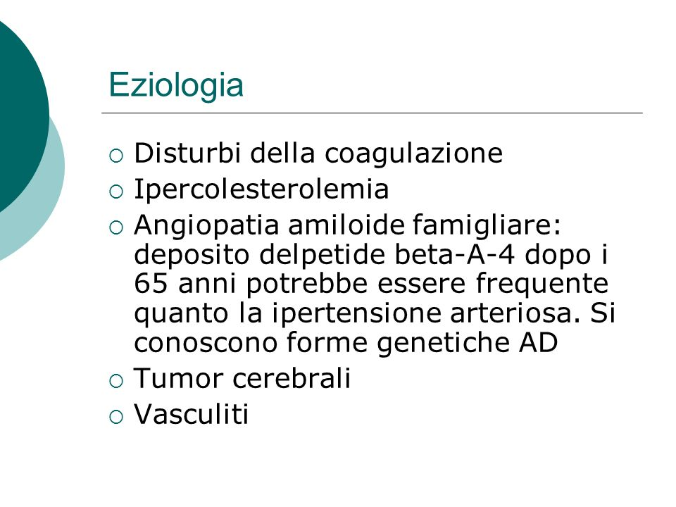 Eziologia Disturbi della coagulazione Ipercolesterolemia Angiopatia amiloide famigliare: deposito delpetide beta-A-4 dopo i 65 anni potrebbe essere fr