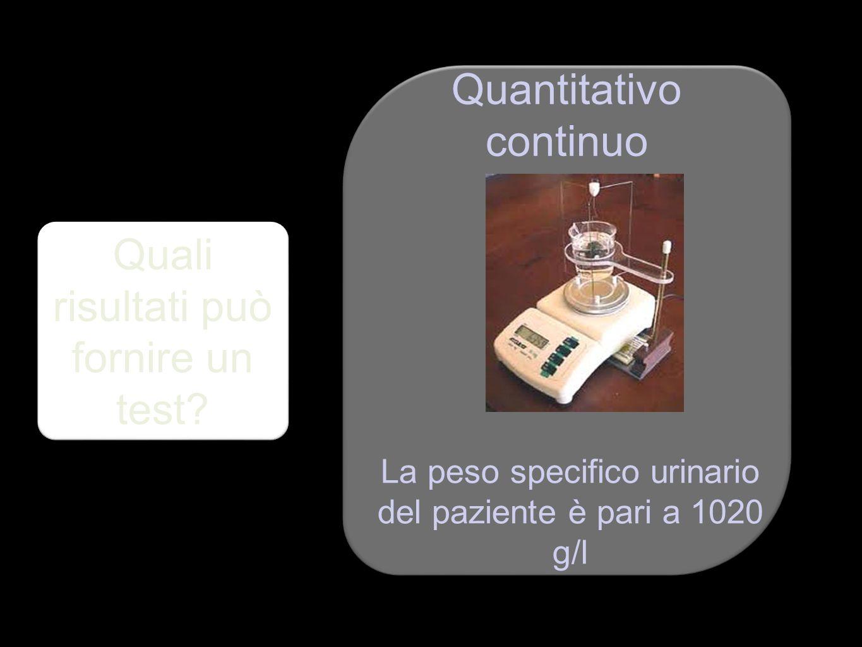 Quali risultati può fornire un test? Quantitativo continuo La peso specifico urinario del paziente è pari a 1020 g/l