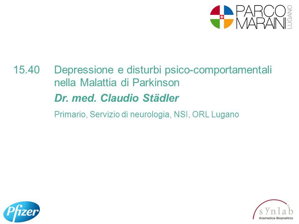 15.40Depressione e disturbi psico-comportamentali nella Malattia di Parkinson Dr. med. Claudio Städler Primario, Servizio di neurologia, NSI, ORL Luga