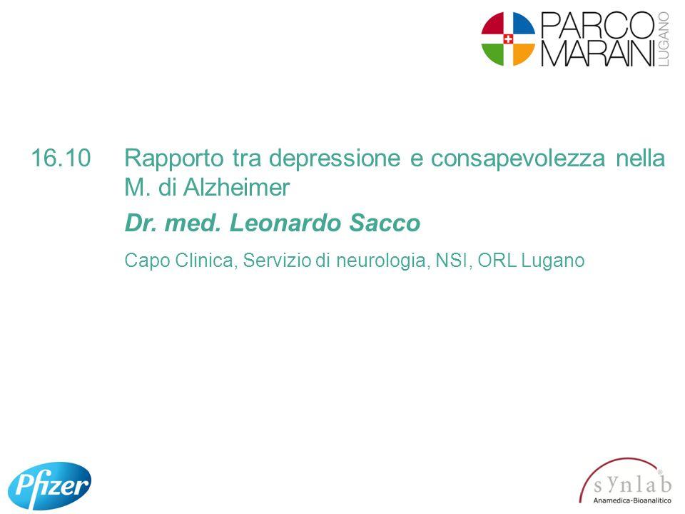 16.10Rapporto tra depressione e consapevolezza nella M. di Alzheimer Dr. med. Leonardo Sacco Capo Clinica, Servizio di neurologia, NSI, ORL Lugano