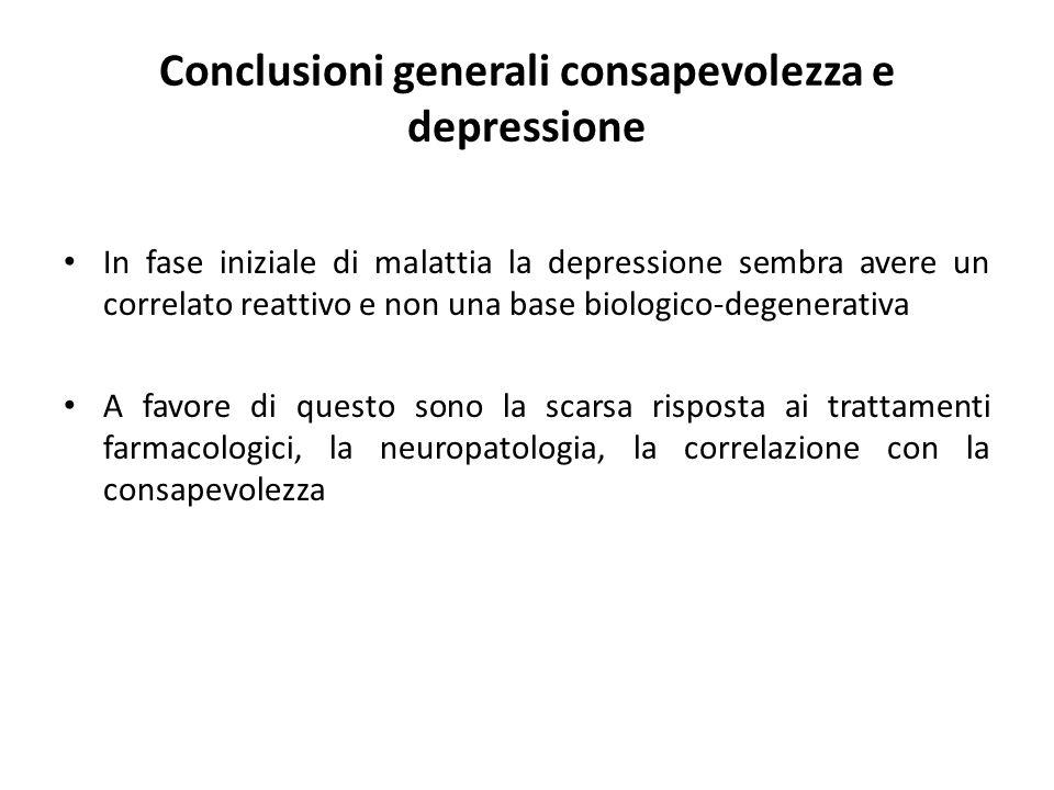 Conclusioni generali consapevolezza e depressione In fase iniziale di malattia la depressione sembra avere un correlato reattivo e non una base biolog