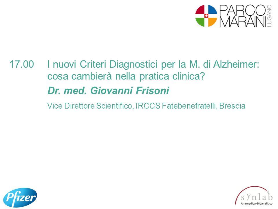 17.00I nuovi Criteri Diagnostici per la M. di Alzheimer: cosa cambierà nella pratica clinica? Dr. med. Giovanni Frisoni Vice Direttore Scientifico, IR