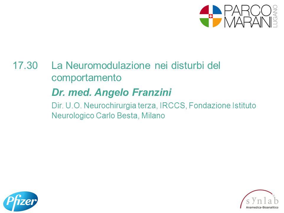 17.30La Neuromodulazione nei disturbi del comportamento Dr. med. Angelo Franzini Dir. U.O. Neurochirurgia terza, IRCCS, Fondazione Istituto Neurologic