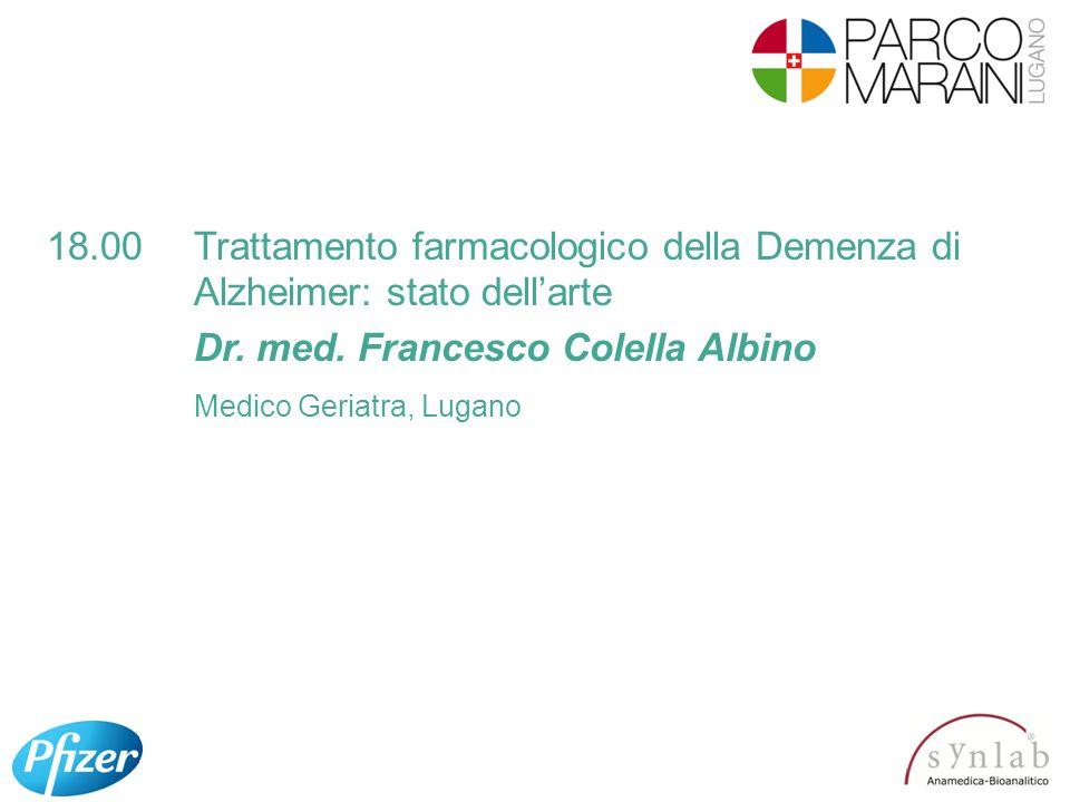 18.00Trattamento farmacologico della Demenza di Alzheimer: stato dellarte Dr. med. Francesco Colella Albino Medico Geriatra, Lugano