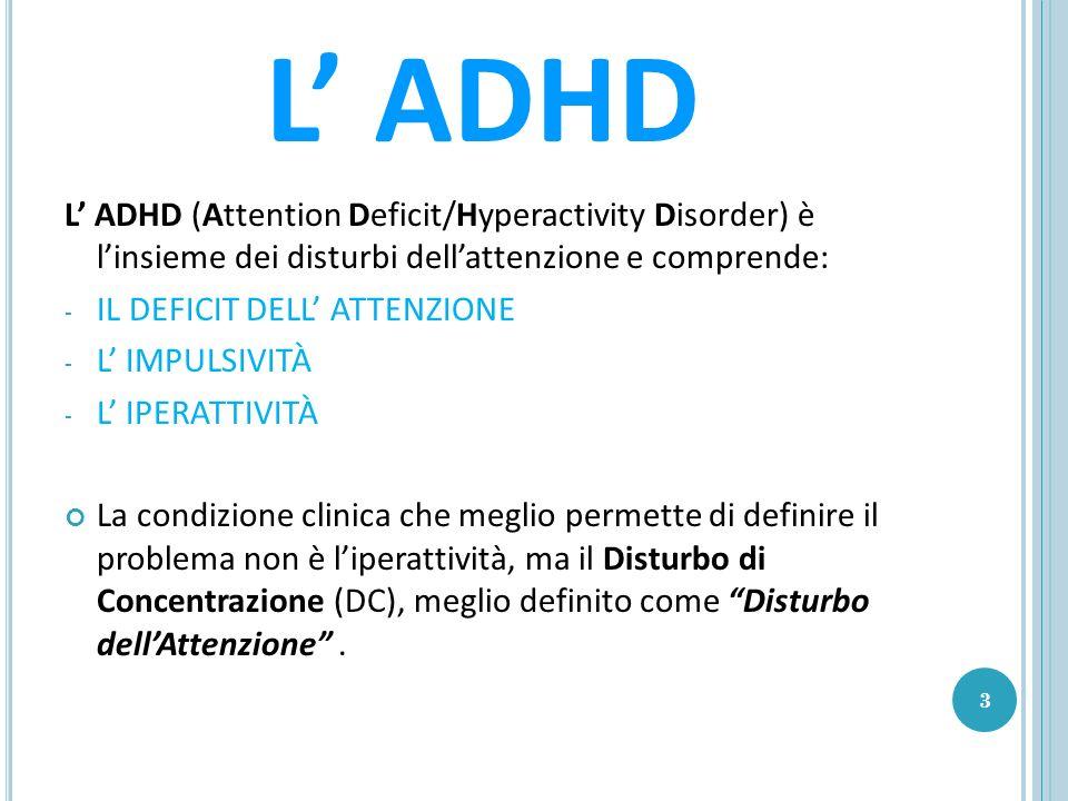 L ADHD L ADHD (Attention Deficit/Hyperactivity Disorder) è linsieme dei disturbi dellattenzione e comprende: - IL DEFICIT DELL ATTENZIONE - L IMPULSIVITÀ - L IPERATTIVITÀ La condizione clinica che meglio permette di definire il problema non è liperattività, ma il Disturbo di Concentrazione (DC), meglio definito come Disturbo dellAttenzione.