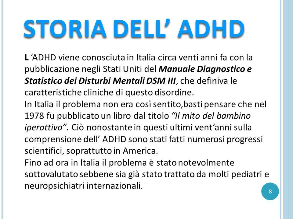 L ADHD viene conosciuta in Italia circa venti anni fa con la pubblicazione negli Stati Uniti del Manuale Diagnostico e Statistico dei Disturbi Mentali DSM III, che definiva le caratteristiche cliniche di questo disordine.