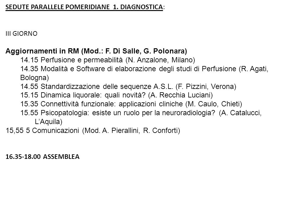 SEDUTE PARALLELE POMERIDIANE 1. DIAGNOSTICA: III GIORNO Aggiornamenti in RM (Mod.: F. Di Salle, G. Polonara) 14.15 Perfusione e permeabilità (N. Anzal