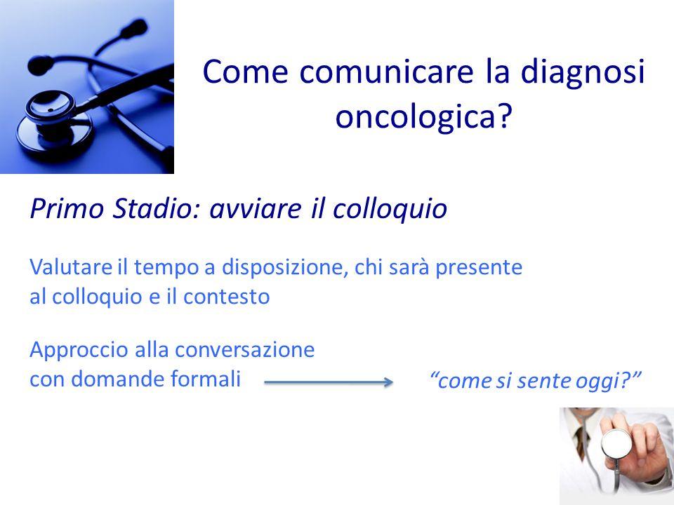 Come comunicare la diagnosi oncologica? Primo Stadio: avviare il colloquio Approccio alla conversazione con domande formali come si sente oggi? Valuta