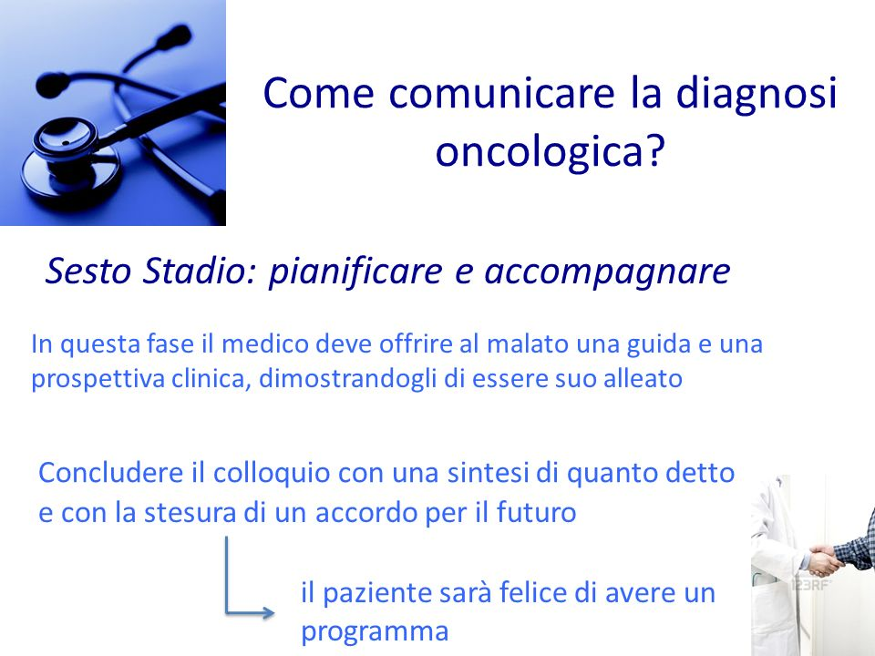 Come comunicare la diagnosi oncologica? Sesto Stadio: pianificare e accompagnare In questa fase il medico deve offrire al malato una guida e una prosp