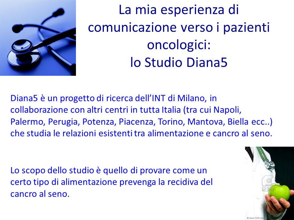 La mia esperienza di comunicazione verso i pazienti oncologici: lo Studio Diana5 Diana5 è un progetto di ricerca dellINT di Milano, in collaborazione