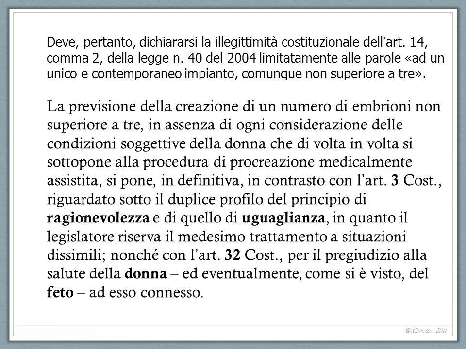 Deve, pertanto, dichiararsi la illegittimità costituzionale dell art. 14, comma 2, della legge n. 40 del 2004 limitatamente alle parole «ad un unico e
